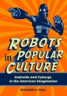 Robots in Popular Culture: Androids and Cyborgs in the American Imagination Cover Image