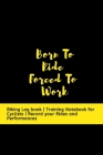 Born To Ride Forced To Work: Biking Log book - Training Notebook for Cyclists - Record your Rides and Performances Cover Image