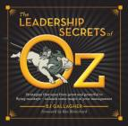 The Leadership Secrets of Oz: Strategies from Great and Powerful to Flying Monkeys - Unleash Some Magic in Your Management! Cover Image