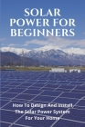 Solar Power For Beginners: How To Design And Install The Solar Power System For Your Home: Solar Panel Electricity Production Cover Image