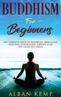 Buddhism for Beginners: The Complete Guide on Buddhism, Meditation Practices, Mindfulness, Improve Your Life, Eliminate Stress.: The Complete Cover Image