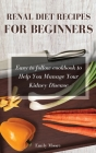 Renal Diet Recipes For Beginners: Easy to follow cookbook to Help You Manage Your Kidney Disease Cover Image