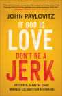 If God Is Love, Don't Be a Jerk: Finding a Faith That Makes Us Better Humans Cover Image