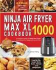 Ninja Air Fryer Max XL Cookbook 1000: Complete Guide of Ninja Air Fryer Cook Book for Beginners and Pros- Used to Fry, Roast, Broil, Bake, Reheat and Cover Image