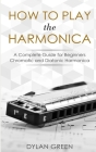 How to Play the Harmonica: A Complete Guide for Beginners - Chromatic and Diatonic Harmonica Cover Image
