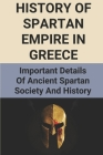 History Of Spartan Empire In Greece: Important Details Of Ancient Spartan Society And History: Life In Ancient Sparta Cover Image