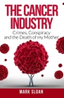 The Cancer Industry: Crimes, Conspiracy and The Death of My Mother Cover Image