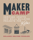 Maker Camp: Heritage Crafts and Skill-Building Projects for Kids Cover Image