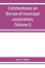 Commentaries on the law of municipal corporations (Volume I) Cover Image