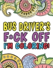Bus Driver's F*ck Off I'm Coloring A Totally Irreverent Adult Coloring Book Gift For Swearing Like A Bus Driver Holiday Gift & Birthday Present For Sc Cover Image