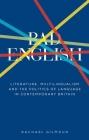 Bad English: Literature, Multilingualism, and the Politics of Language in Contemporary Britain Cover Image