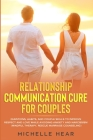 Relationship Communication Cure for Couples: Questions, Habits, and Couple Skills to Improve Respect and Love While Avoiding Anxiety and Narcissism (M Cover Image