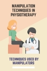 Manipulation Techniques In Physiotherapy: Techniques Used By Manipulators: Management Manipulation Techniques Cover Image