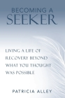 Becoming a Seeker: Living a Life of Recovery Beyond What You Thought Was Possible Cover Image