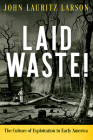 Laid Waste!: The Culture of Exploitation in Early America (Early American Studies) Cover Image