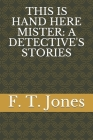 This Is Hand Here Mister: A Detective's Stories Cover Image
