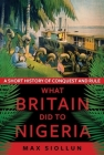 What Britain Did to Nigeria: A Short History of Conquest and Rule Cover Image