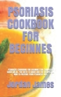 Psoriasis Cookbook for Beginnes: Psoriasis Cookbook for Beginnes: The Complete Guide on All You Need to Know and the Recipes on How to Prepare Your Ps Cover Image