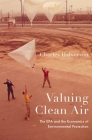 Valuing Clean Air: The EPA and the Economics of Environmental Protection Cover Image