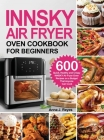 Innsky Air Fryer Oven Cookbook for Beginners: 600 Quick,Healthy and Crispy INNSKY Air Fryer Oven Recipes on a Budget That Anyone Can Cook Cover Image