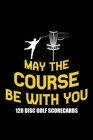 May The Course Be With You 120 Disc Golf Scorecards: Disc golf scorebook with 120 disc golf score sheets - Best Scorecard Template log book to keep sc Cover Image