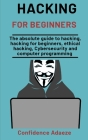 Hacking For Beginners: The Absolute Guide To Hacking, Hacking For Beginners, Ethical Hacking, Cybersecurity And Computer Programming Cover Image