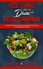 Ricettario per la Dieta Vegetariana: La Guida Pratica Per Perdere Peso Senza Rinunciare Ai Tuoi Piatti Vegetariani Preferiti (Plant Based Diet Cookboo Cover Image