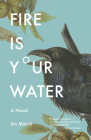 Fire Is Your Water: A Novel Cover Image