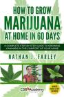 How to Grow Marijuana at Home in 60 Days: A Complete Step by Step Guide to Growing Cannabis in The Comfort of Your Home Cover Image