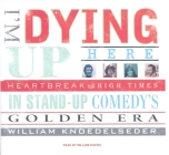 I'm Dying Up Here: Heartbreak and High Times in Stand-Up Comedy's Golden Era Cover Image