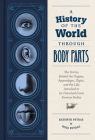 A History of the World Through Body Parts: The Stories Behind the Organs, Appendages, Digits, and the Like Attached to (or Detached from) Famous Bodies Cover Image