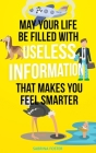May Your Life Be Filled With Useless Information That Makes You Feel Smarter Cover Image