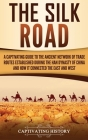 The Silk Road: A Captivating Guide to the Ancient Network of Trade Routes Established during the Han Dynasty of China and How It Conn Cover Image