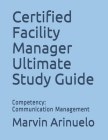 Certified Facility Manager Ultimate Study Guide: Competency: Communication Management Cover Image