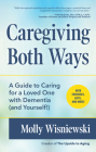 Caregiving Both Ways: A Guide to Caring for a Loved One with Dementia (and Yourself!) (Alzheimers, Caregiving for Dementia, Book for Caregiv Cover Image