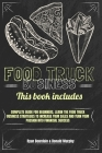 Food Truck Business: This Book Includes: Complete Guide for Beginners, Learn The Food Truck Business Strategies to Increase Your Sales And Cover Image