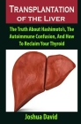 Transplantation of the Liver: Transplantation of the Liver: The Truth About Hashimoto's, The Autoimmune Confusion, And How To Reclaim Your Thyroid Cover Image