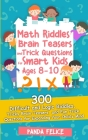 Math Riddles, Brain Teasers and Trick Questions for Smart Kids Ages 8-10: 300 Difficult and Logic Riddles, Tricky Brain Teasers, and Fun Trick Questio Cover Image