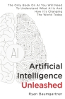 Artificial Intelligence Unleashed: The Only Book On AI You Will Need To Understand What AI Is And How It's Changing The World Today Cover Image