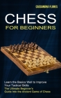 Chess for Beginners: The Ultimate Beginner's Guide Into the Ancient Game of Chess (Learn the Basics Well to Improve Your Tactical Skills) Cover Image