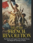 The Start of the French Revolution: The History and Legacy of the Seminal Events that Began the Uprising in France Cover Image