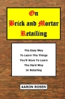 On Brick and Mortar Retailing: The easy way to learn the things you'll have to learn the hard way in retailing. Cover Image