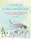 A Year of Living Mindfully: Week-by-week mindfulness meditations for a more contented and fulfilled life Cover Image