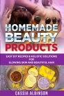 Homemade Beauty Products: Easy DIY Recipes & Holistic Solutions for Glowing Skin and Beautiful Hair Cover Image