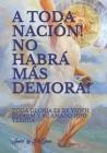 A Toda Nación! No Habrá Más Demora!: Toda Gloria es de YHWH ELOHIM Y YESHUA Su Hijo Cover Image