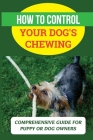 How To Control Your Dog's Chewing: Comprehensive Guide For Puppy Or Dog Owners: Stop Dog Chewing Furniture Cover Image