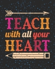 Teach With All Your Heart: Teacher Appreciation Notebook Or Journal Cover Image