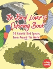 The Bird Lover's Coloring Book: 50 Colorful Bird Species From Around The World: Simple Yet Beautiful Mindful Bird Designs For People Who Need To Relie Cover Image