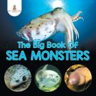 The Big Book Of Sea Monsters (Scary Looking Sea Animals) Cover Image