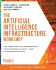 The Artificial Intelligence Infrastructure Workshop: Build your own highly scalable and robust data storage systems that can support a variety of cutt Cover Image